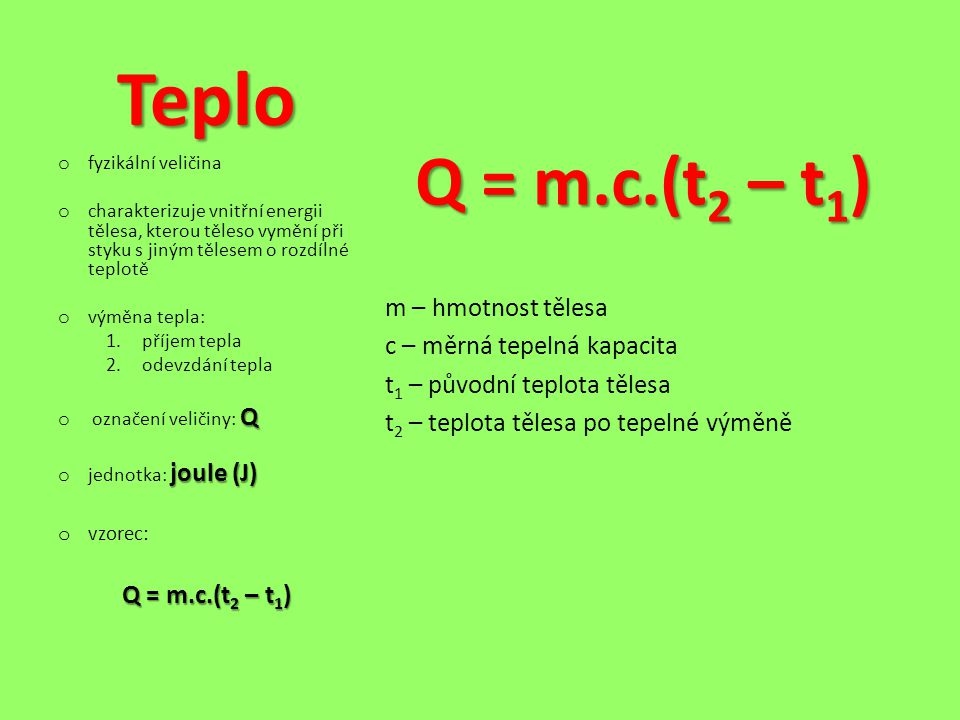 Teplo Q = m.c.(t2 – t1) m – hmotnost tělesa c – měrná tepelná kapacita