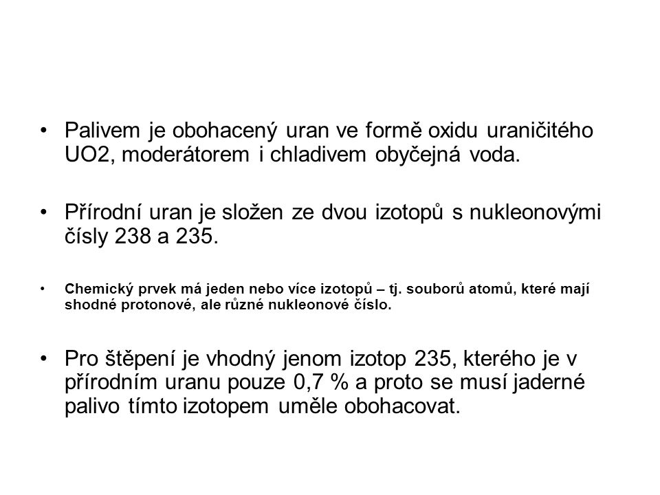 Palivem je obohacený uran ve formě oxidu uraničitého UO2, moderátorem i chladivem obyčejná voda.