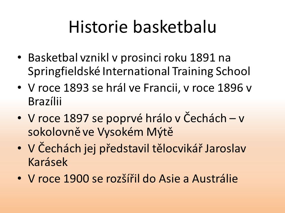 Historie basketbalu Basketbal vznikl v prosinci roku 1891 na Springfieldské International Training School.