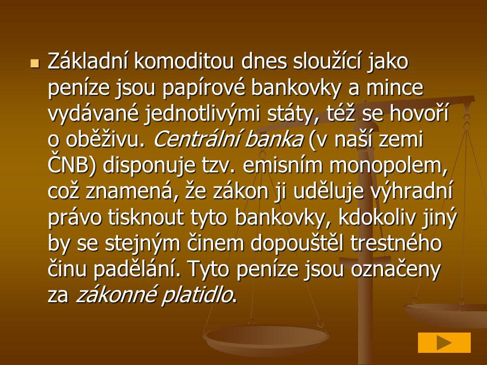 Základní komoditou dnes sloužící jako peníze jsou papírové bankovky a mince vydávané jednotlivými státy, též se hovoří o oběživu.