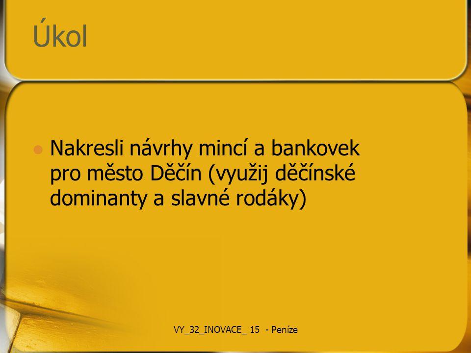 Úkol Nakresli návrhy mincí a bankovek pro město Děčín (využij děčínské dominanty a slavné rodáky) VY_32_INOVACE_ 15 - Peníze.