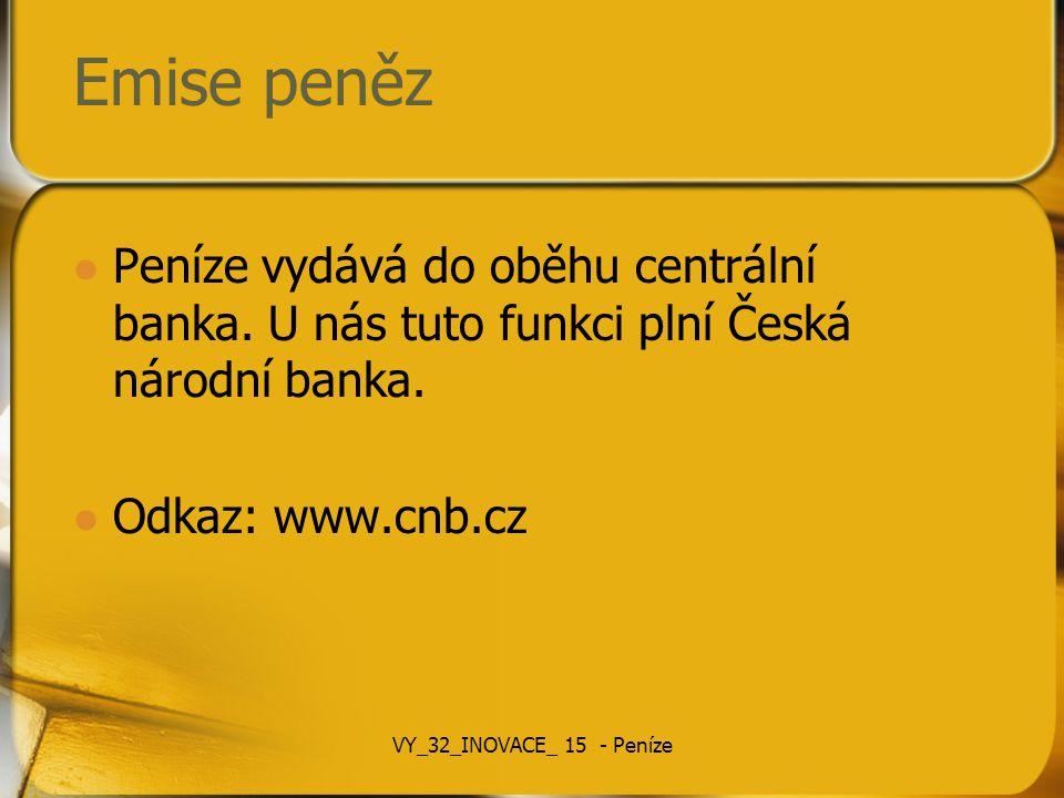 Emise peněz Peníze vydává do oběhu centrální banka. U nás tuto funkci plní Česká národní banka. Odkaz: www.cnb.cz.
