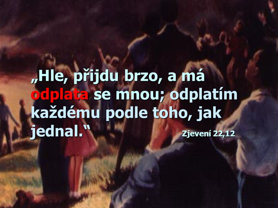 """""""Hle, přijdu brzo, a má odplata se mnou; odplatím každému podle toho, jak jednal. Zjevení 22,12"""