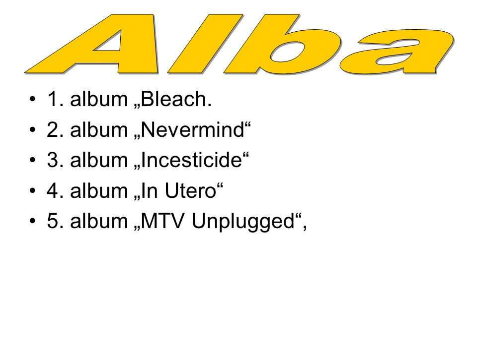 "Alba 1. album ""Bleach. 2. album ""Nevermind 3. album ""Incesticide"
