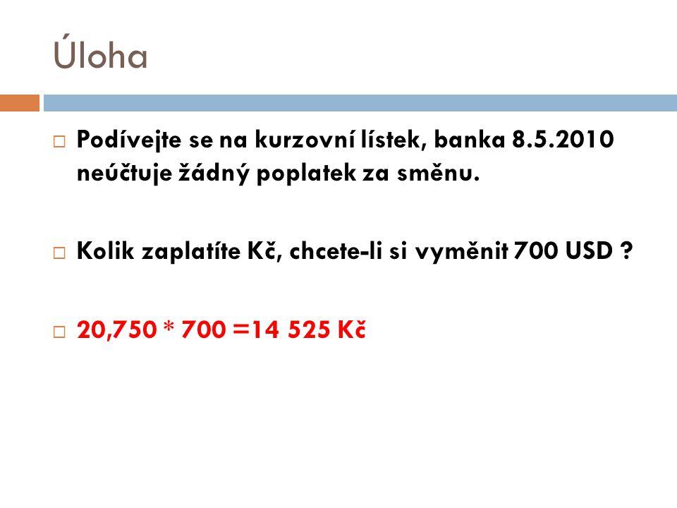 Úloha Podívejte se na kurzovní lístek, banka 8.5.2010 neúčtuje žádný poplatek za směnu. Kolik zaplatíte Kč, chcete-li si vyměnit 700 USD