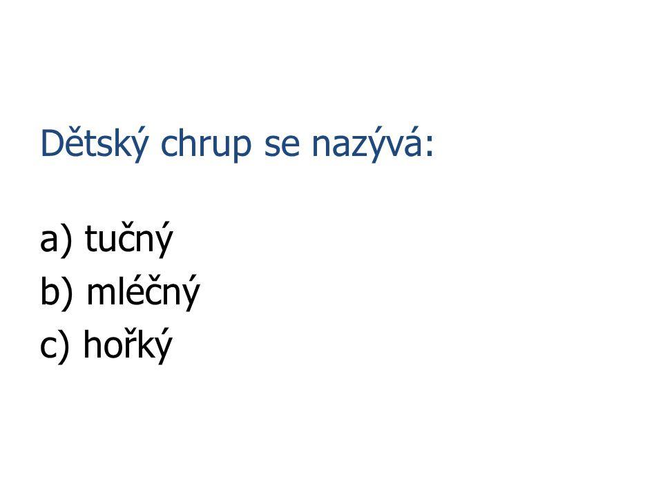 Dětský chrup se nazývá: a) tučný b) mléčný c) hořký