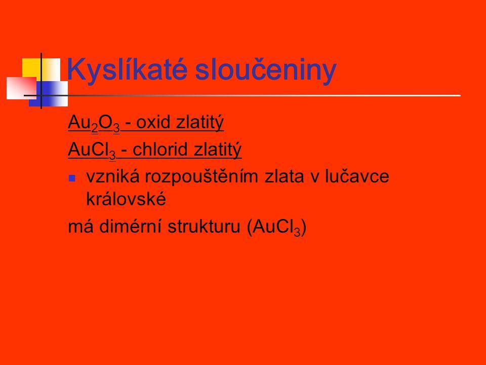 Kyslíkaté sloučeniny Au2O3 - oxid zlatitý AuCl3 - chlorid zlatitý