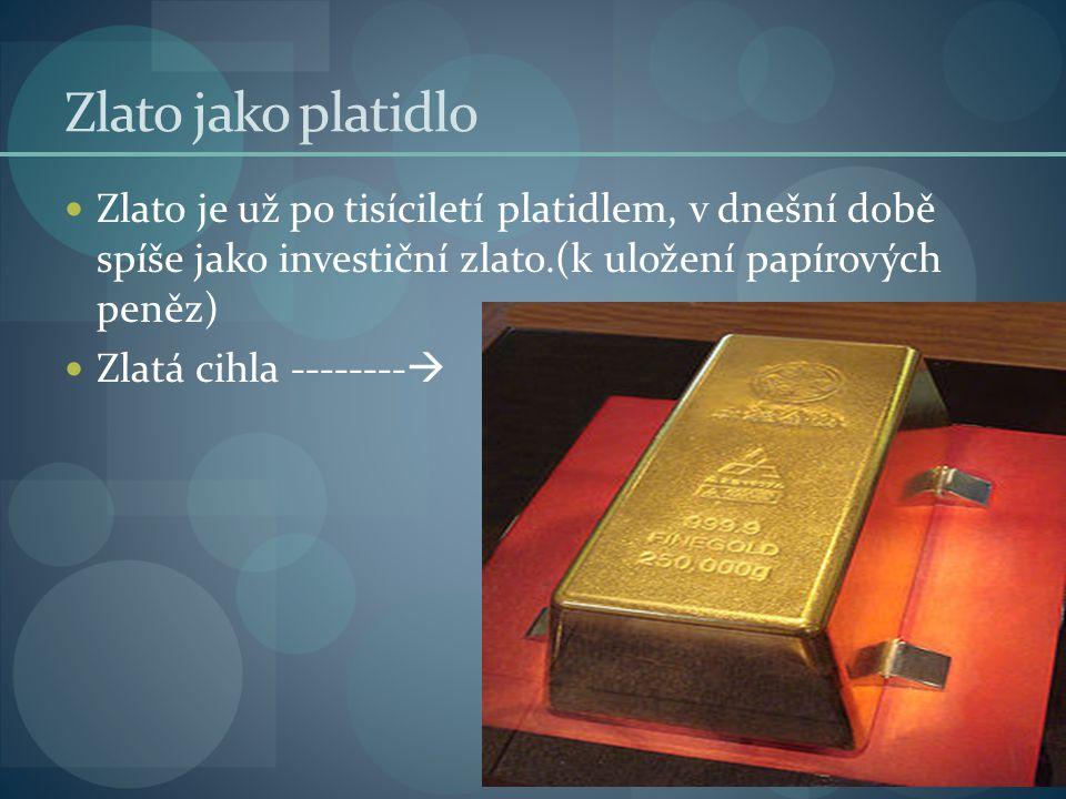 Zlato jako platidlo Zlato je už po tisíciletí platidlem, v dnešní době spíše jako investiční zlato.(k uložení papírových peněz)