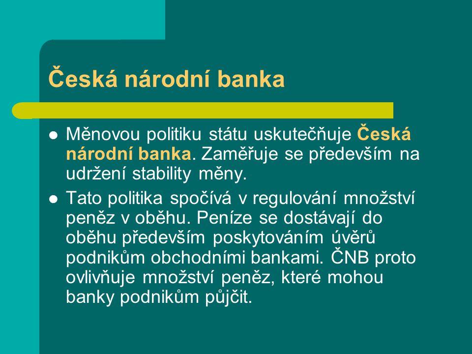 Česká národní banka Měnovou politiku státu uskutečňuje Česká národní banka. Zaměřuje se především na udržení stability měny.