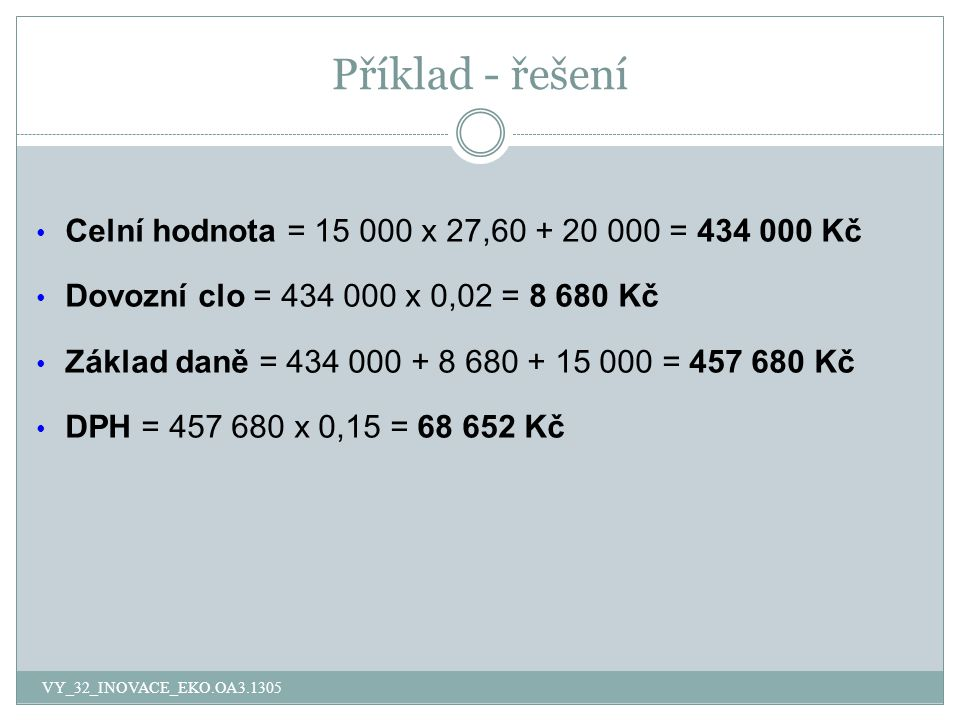 Příklad - řešení Celní hodnota = 15 000 x 27,60 + 20 000 = 434 000 Kč