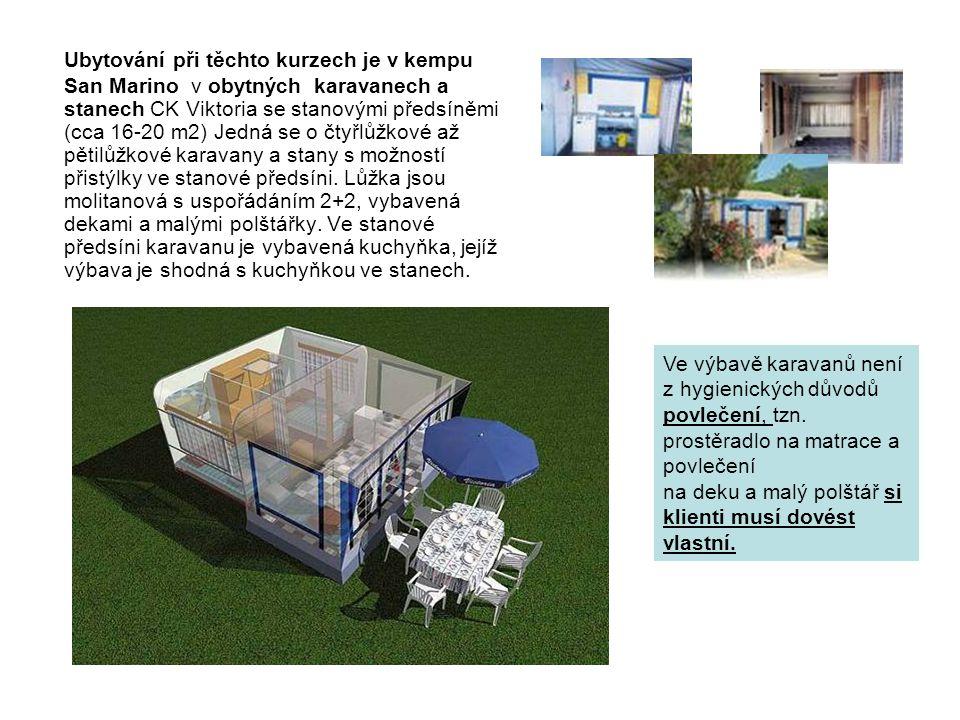 Ubytování při těchto kurzech je v kempu San Marino v obytných karavanech a stanech CK Viktoria se stanovými předsíněmi (cca 16-20 m2) Jedná se o čtyřlůžkové až pětilůžkové karavany a stany s možností přistýlky ve stanové předsíni. Lůžka jsou molitanová s uspořádáním 2+2, vybavená dekami a malými polštářky. Ve stanové předsíni karavanu je vybavená kuchyňka, jejíž výbava je shodná s kuchyňkou ve stanech.