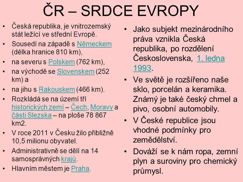 ČR – SRDCE EVROPY Česká republika, je vnitrozemský stát ležící ve střední Evropě. Sousedí na západě s Německem (délka hranice 810 km),