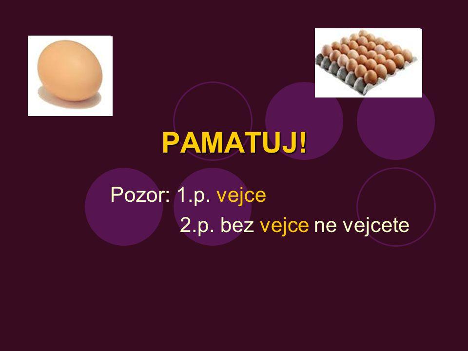 Pozor: 1.p. vejce 2.p. bez vejce ne vejcete