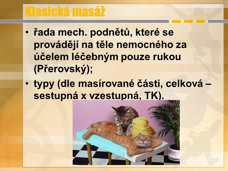 Klasická masáž řada mech. podnětů, které se provádějí na těle nemocného za účelem léčebným pouze rukou (Přerovský);