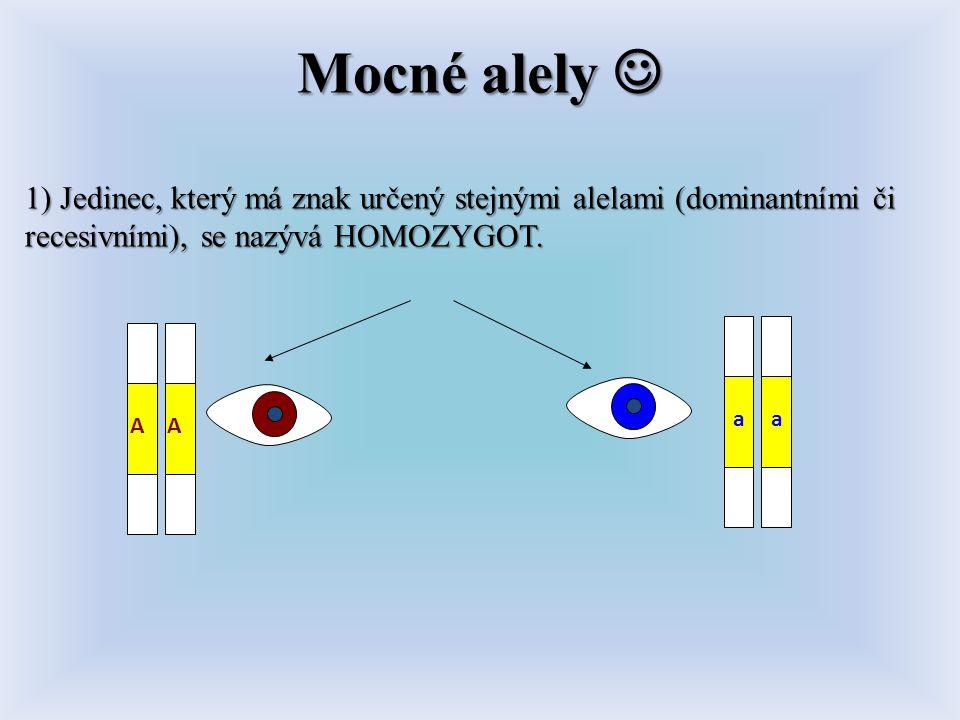 Mocné alely  1) Jedinec, který má znak určený stejnými alelami (dominantními či recesivními), se nazývá HOMOZYGOT.