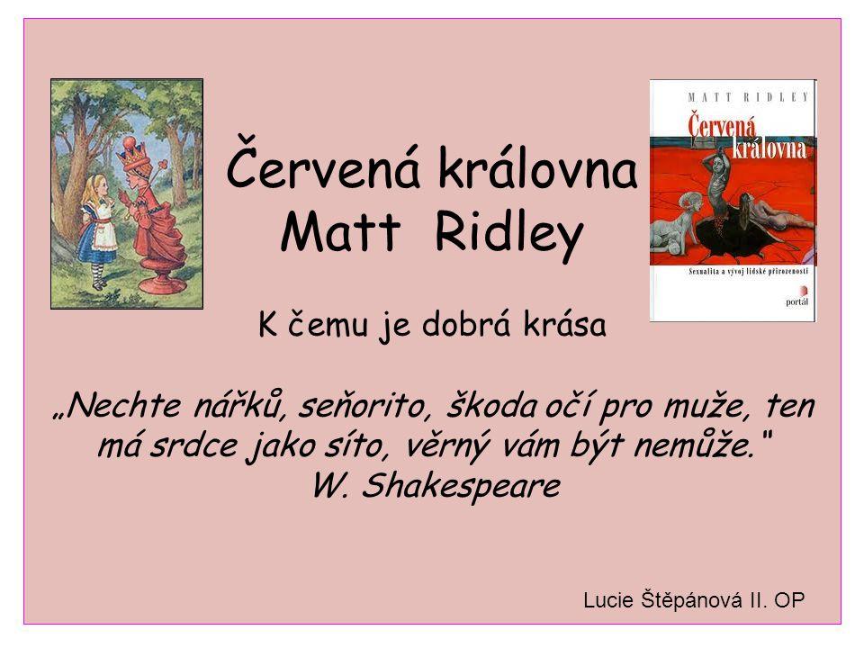 """Červená královna Matt Ridley K čemu je dobrá krása """"Nechte nářků, seňorito, škoda očí pro muže, ten má srdce jako síto, věrný vám být nemůže. W. Shakespeare"""