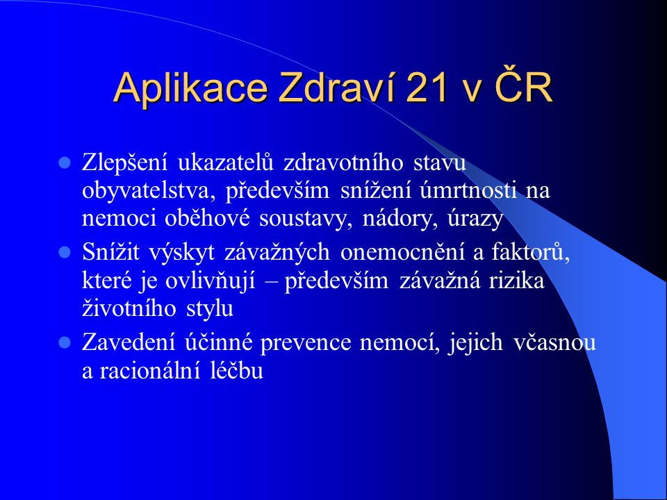 Aplikace Zdraví 21 v ČR Zlepšení ukazatelů zdravotního stavu obyvatelstva, především snížení úmrtnosti na nemoci oběhové soustavy, nádory, úrazy.