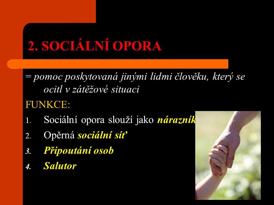 2. SOCIÁLNÍ OPORA = pomoc poskytovaná jinými lidmi člověku, který se ocitl v zátěžové situaci. FUNKCE: