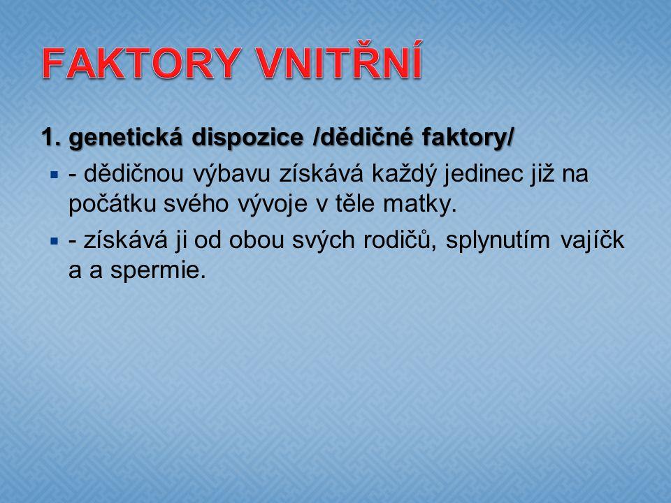 FAKTORY VNITŘNÍ 1. genetická dispozice /dědičné faktory/