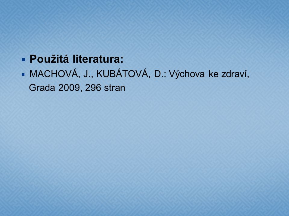 Použitá literatura: MACHOVÁ, J., KUBÁTOVÁ, D.: Výchova ke zdraví,