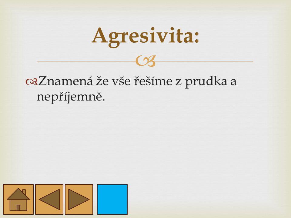 Agresivita: Znamená že vše řešíme z prudka a nepříjemně.