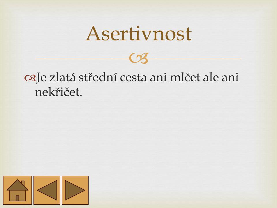 Asertivnost Je zlatá střední cesta ani mlčet ale ani nekřičet.