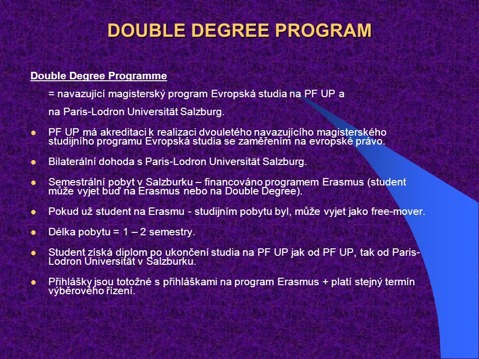 DOUBLE DEGREE PROGRAM Double Degree Programme = navazující magisterský program Evropská studia na PF UP a na Paris-Lodron Universität Salzburg.