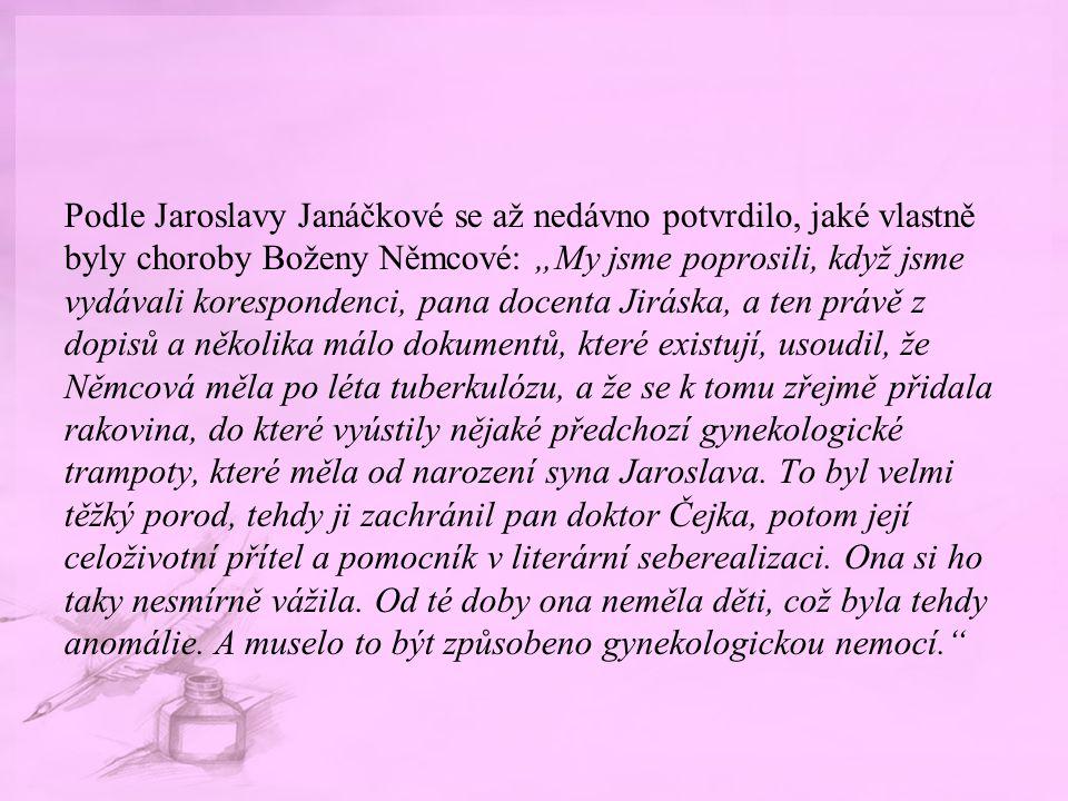 """Podle Jaroslavy Janáčkové se až nedávno potvrdilo, jaké vlastně byly choroby Boženy Němcové: """"My jsme poprosili, když jsme vydávali korespondenci, pana docenta Jiráska, a ten právě z dopisů a několika málo dokumentů, které existují, usoudil, že Němcová měla po léta tuberkulózu, a že se k tomu zřejmě přidala rakovina, do které vyústily nějaké předchozí gynekologické trampoty, které měla od narození syna Jaroslava."""