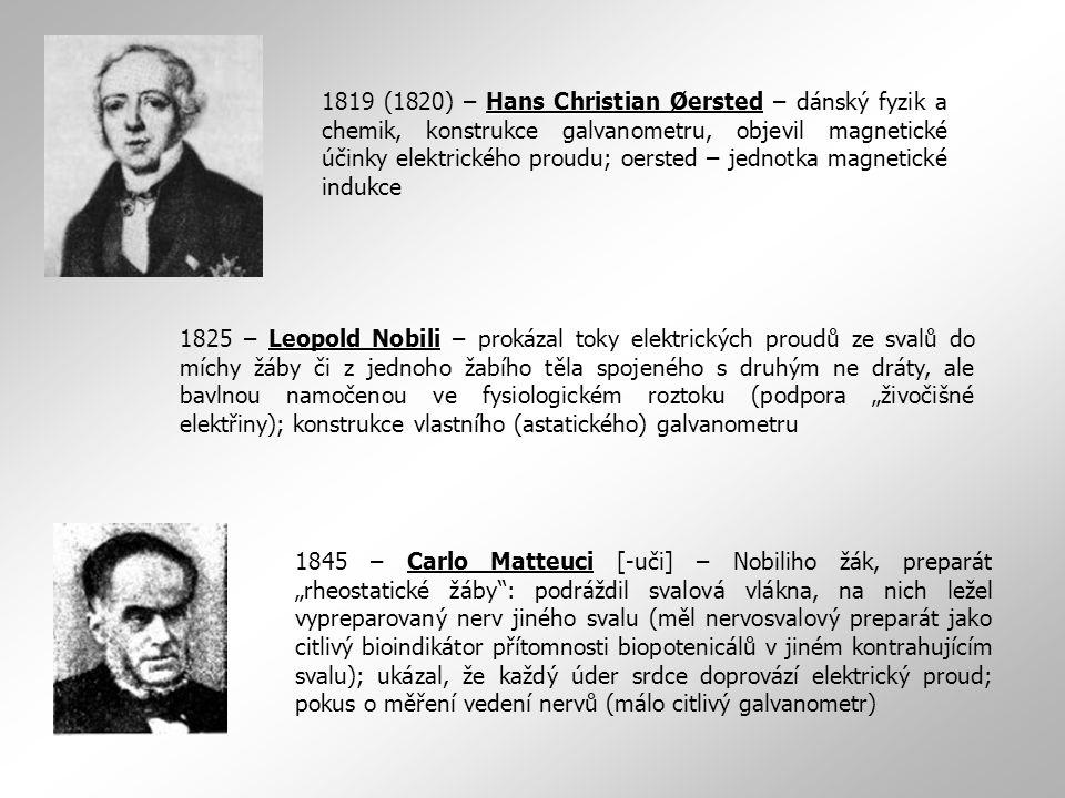 1819 (1820) – Hans Christian Øersted – dánský fyzik a chemik, konstrukce galvanometru, objevil magnetické účinky elektrického proudu; oersted – jednotka magnetické indukce