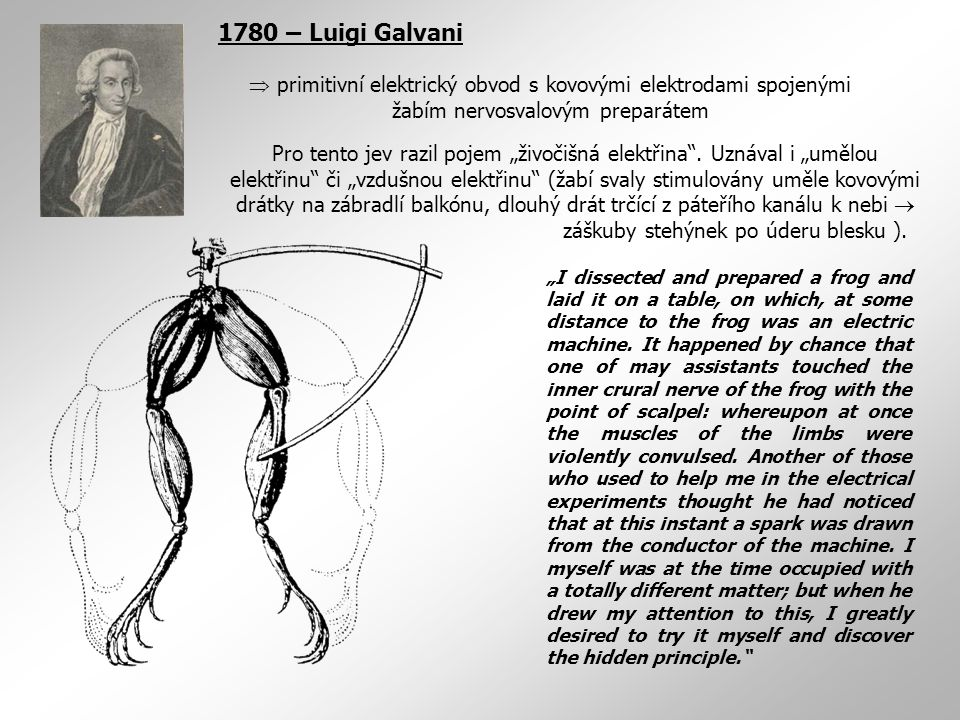 1780 – Luigi Galvani  primitivní elektrický obvod s kovovými elektrodami spojenými žabím nervosvalovým preparátem.