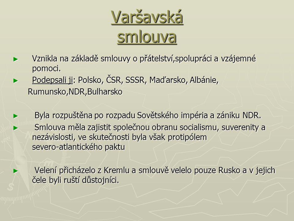 Varšavská smlouva Vznikla na základě smlouvy o přátelství,spolupráci a vzájemné pomoci. Podepsali ji: Polsko, ČSR, SSSR, Maďarsko, Albánie,
