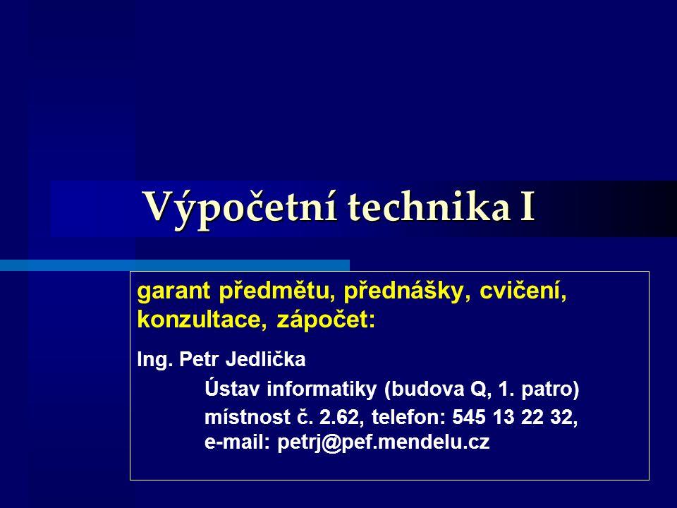 Výpočetní technika I garant předmětu, přednášky, cvičení, konzultace, zápočet: Ing. Petr Jedlička Ústav informatiky (budova Q, 1. patro)