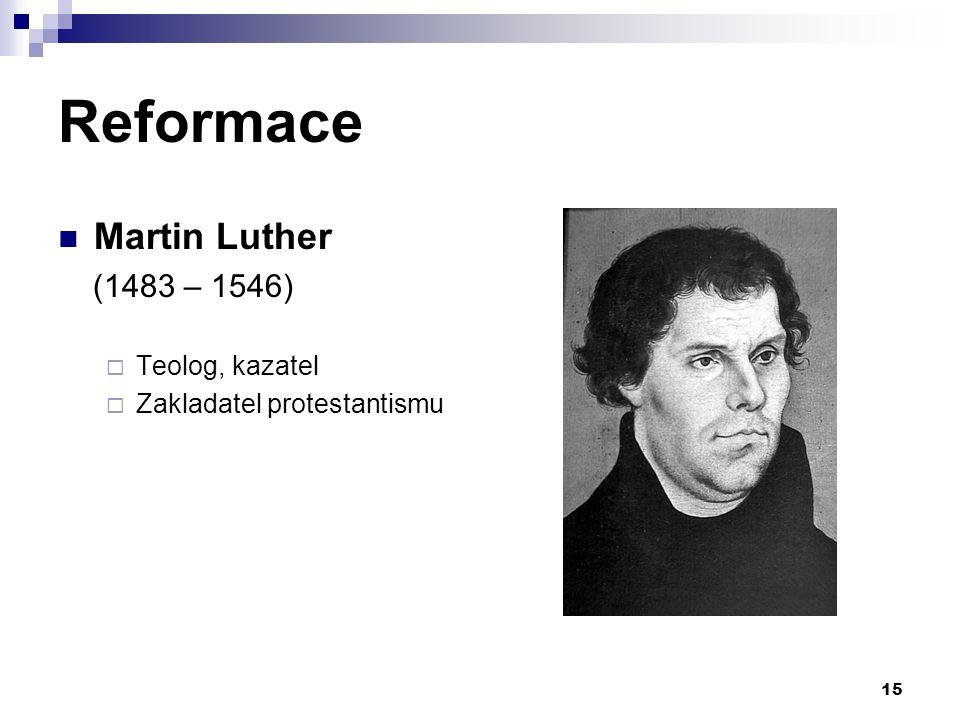 Reformace Martin Luther (1483 – 1546) Teolog, kazatel
