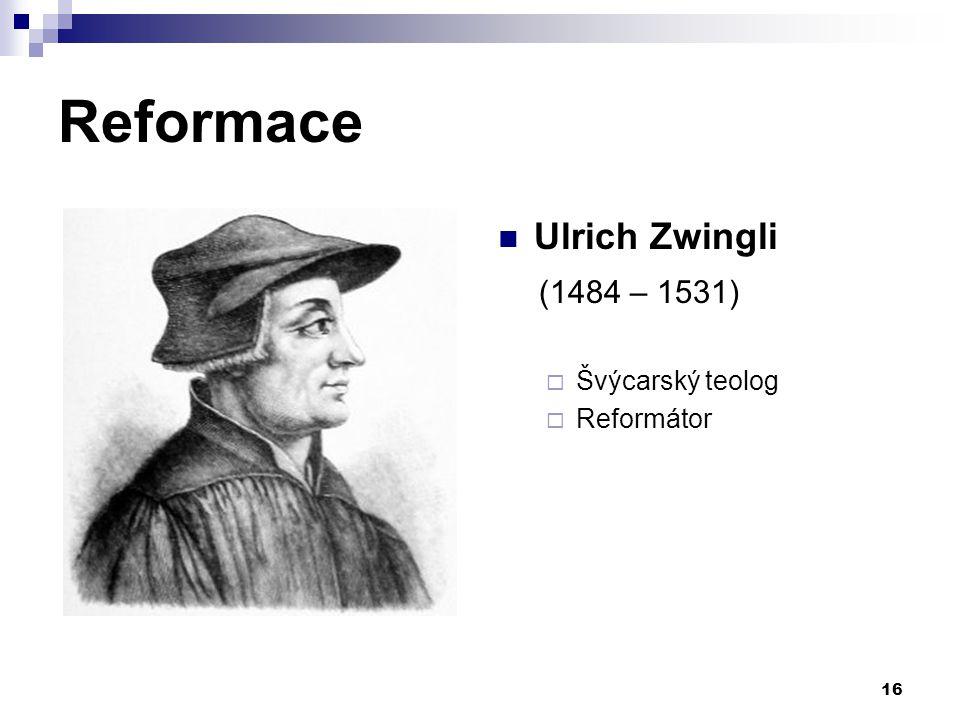 Reformace Ulrich Zwingli (1484 – 1531) Švýcarský teolog Reformátor