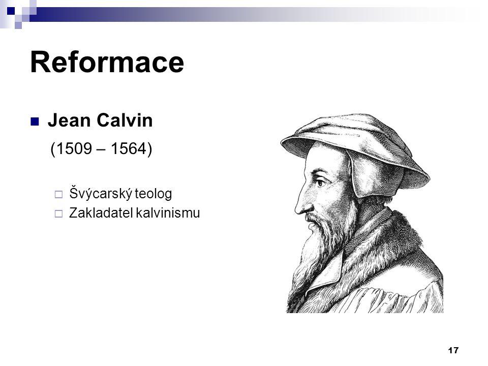 Reformace Jean Calvin (1509 – 1564) Švýcarský teolog