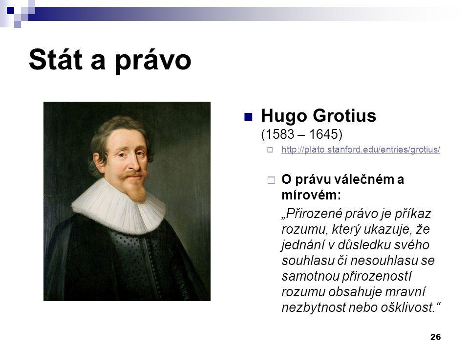 Stát a právo Hugo Grotius (1583 – 1645) O právu válečném a mírovém: