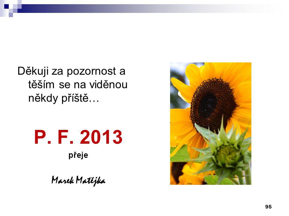 P. F. 2013 Děkuji za pozornost a těším se na viděnou někdy příště…