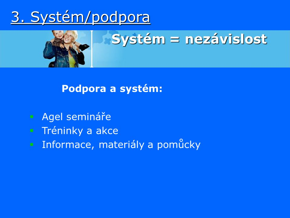3. Systém/podpora Systém = nezávislost Podpora a systém: Agel semináře