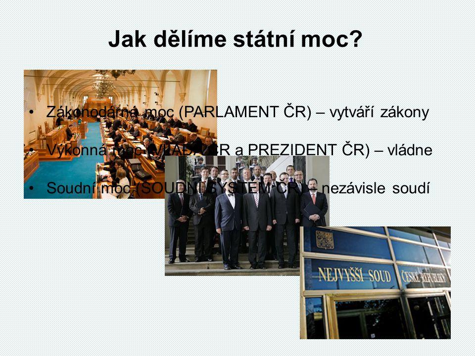 Jak dělíme státní moc Zákonodárná moc (PARLAMENT ČR) – vytváří zákony