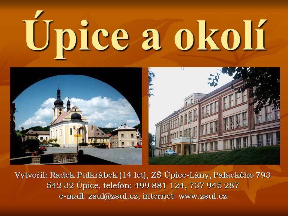 Úpice a okolí Vytvořil: Radek Pulkrábek (14 let), ZŠ Úpice-Lány, Palackého 793. 542 32 Úpice, telefon: 499 881 124, 737 945 287.