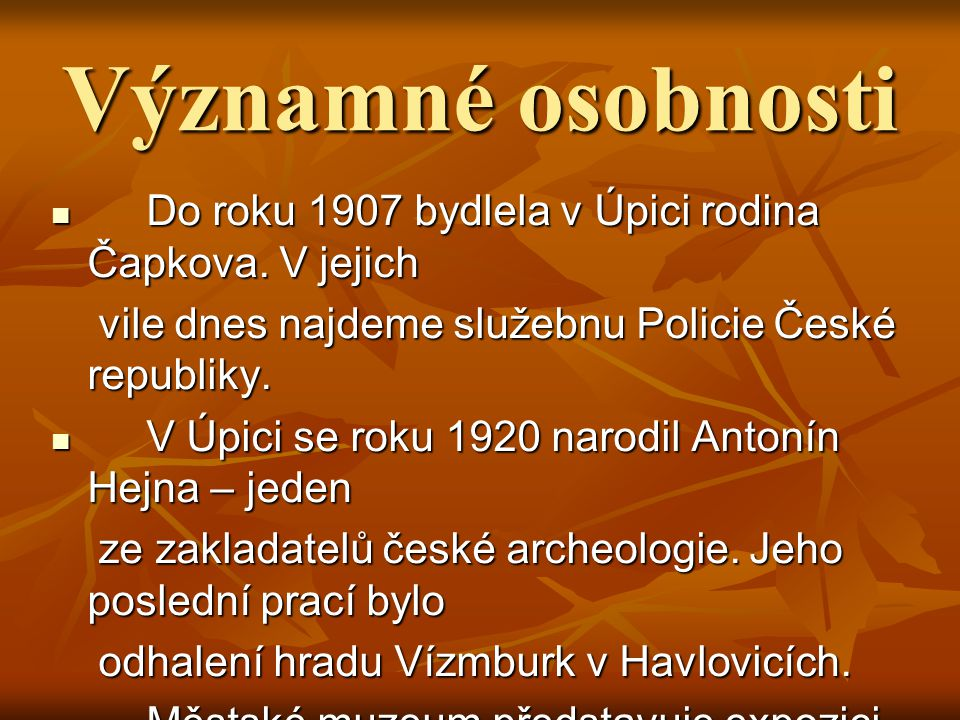Významné osobnosti Do roku 1907 bydlela v Úpici rodina Čapkova. V jejich. vile dnes najdeme služebnu Policie České republiky.