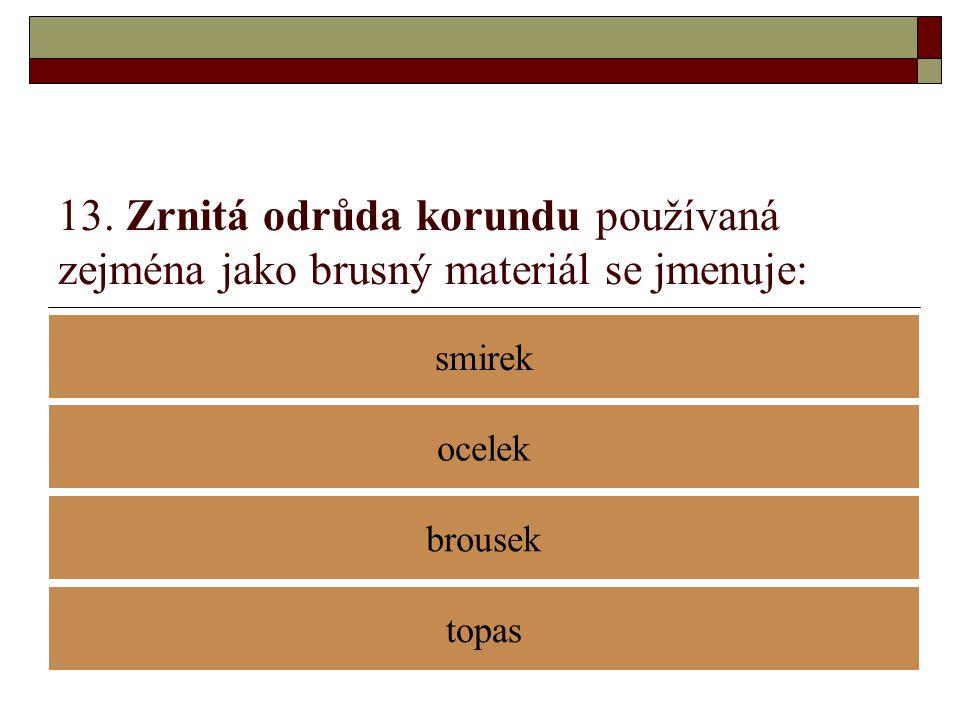 13. Zrnitá odrůda korundu používaná zejména jako brusný materiál se jmenuje: