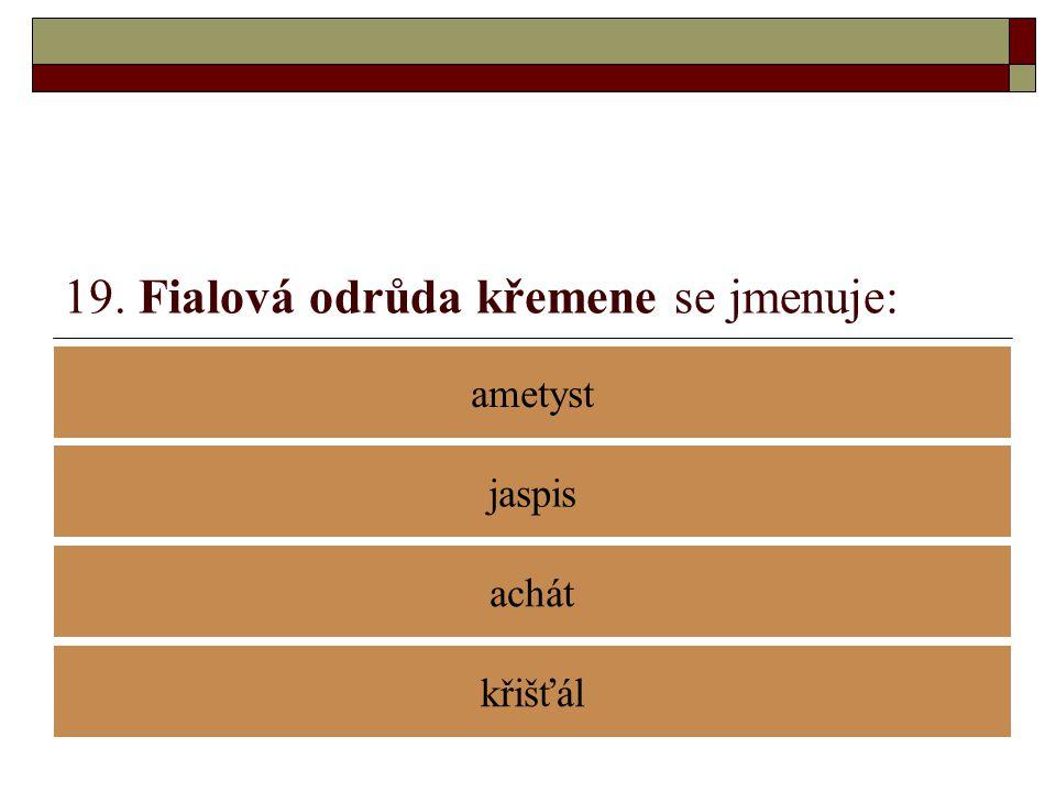 19. Fialová odrůda křemene se jmenuje: