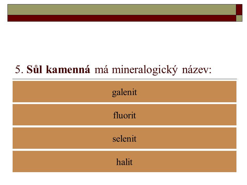 5. Sůl kamenná má mineralogický název: