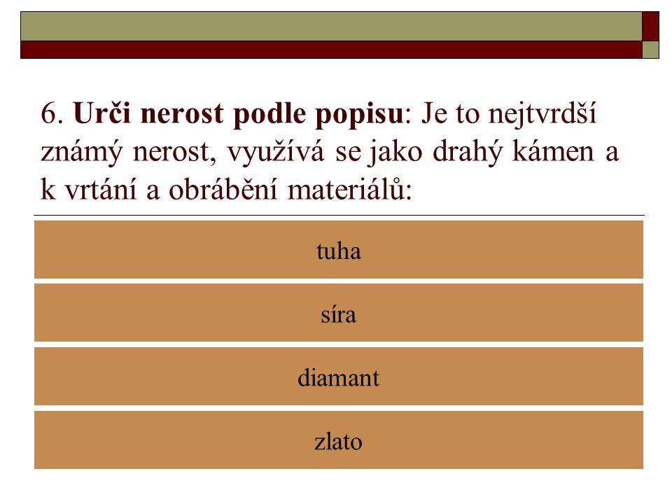 6. Urči nerost podle popisu: Je to nejtvrdší známý nerost, využívá se jako drahý kámen a k vrtání a obrábění materiálů: