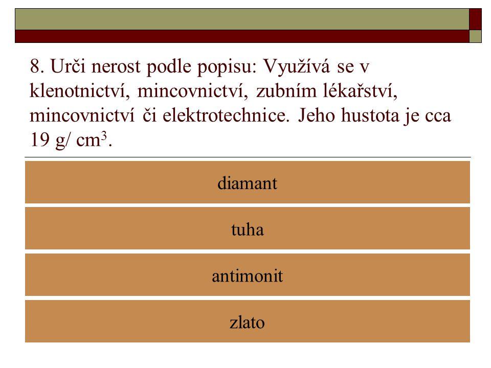 8. Urči nerost podle popisu: Využívá se v klenotnictví, mincovnictví, zubním lékařství, mincovnictví či elektrotechnice. Jeho hustota je cca 19 g/ cm3.