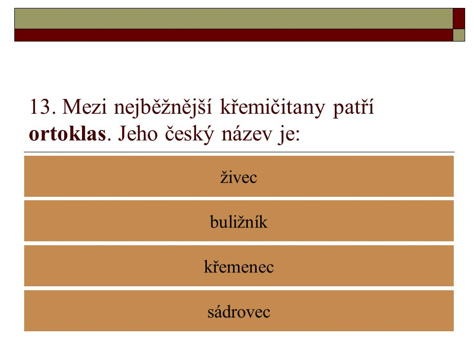13. Mezi nejběžnější křemičitany patří ortoklas. Jeho český název je: