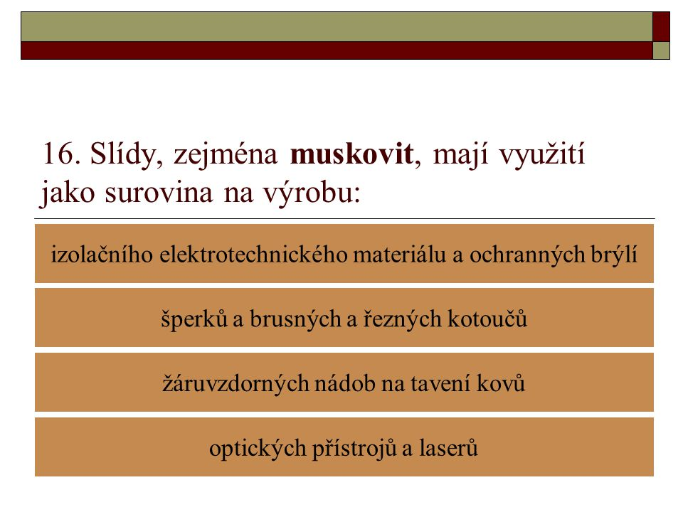 16. Slídy, zejména muskovit, mají využití jako surovina na výrobu: