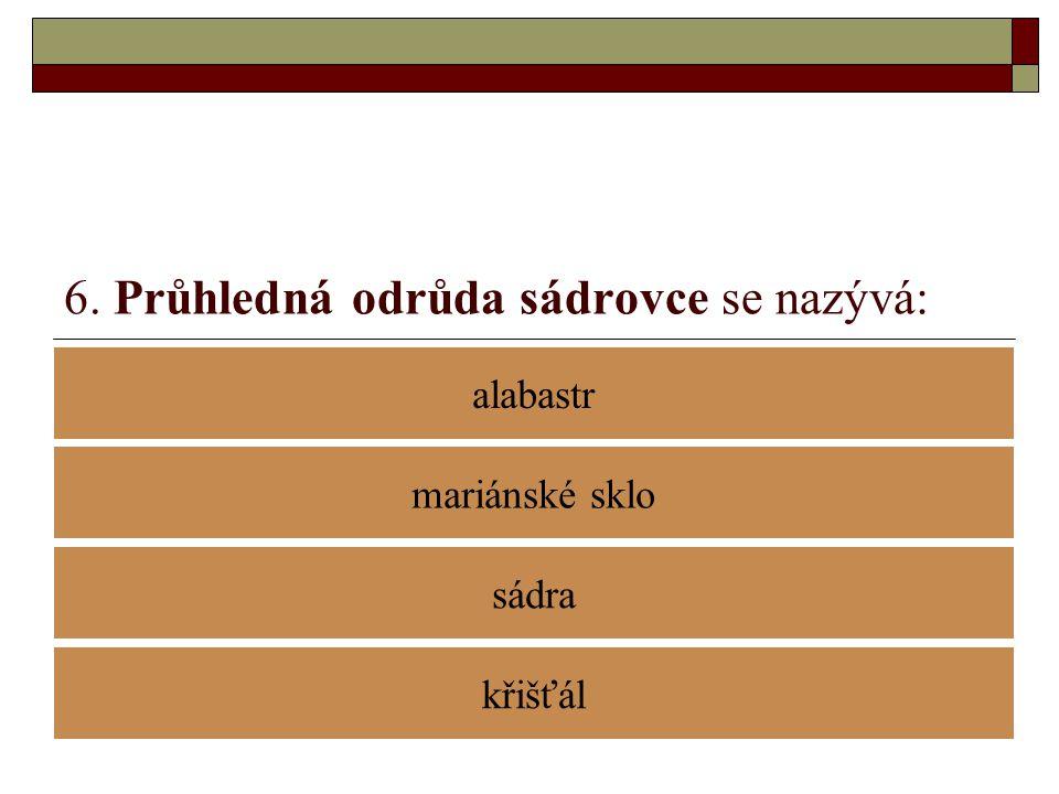 6. Průhledná odrůda sádrovce se nazývá: