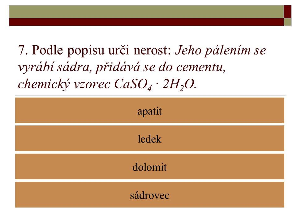 7. Podle popisu urči nerost: Jeho pálením se vyrábí sádra, přidává se do cementu, chemický vzorec CaSO4 · 2H2O.